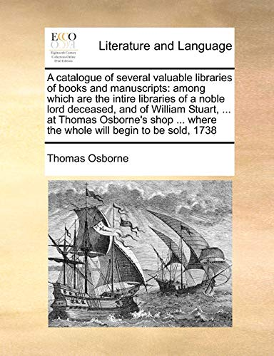 A catalogue of several valuable libraries of books and manuscripts: among which are the intire libraries of a noble lord deceased, and of William ... where the whole will begin to be sold, 1738 (1171053509) by Thomas Osborne