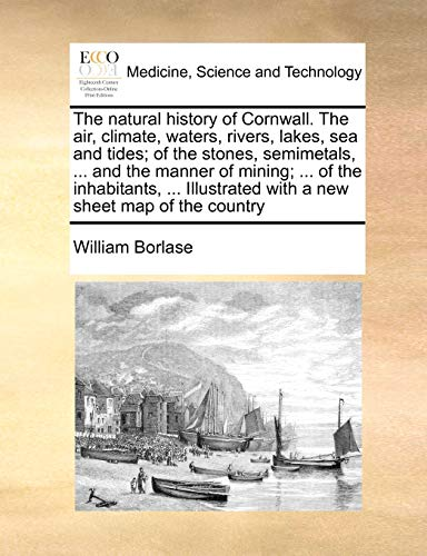 9781171053798: The natural history of Cornwall. The air, climate, waters, rivers, lakes, sea and tides; of the stones, semimetals, ... and the manner of mining; ... ... with a new sheet map of the country
