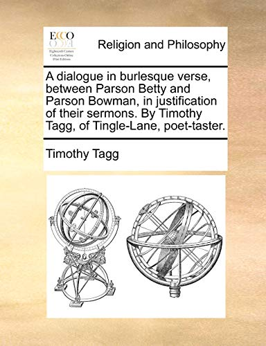 9781171077183: A dialogue in burlesque verse, between Parson Betty and Parson Bowman, in justification of their sermons. By Timothy Tagg, of Tingle-Lane, poet-taster.