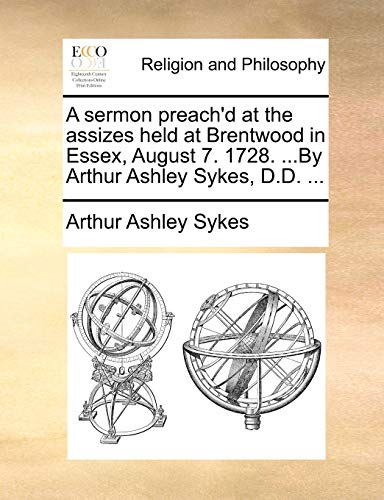 A sermon preach'd at the assizes held at Brentwood in Essex, August 7. 1728. ...By Arthur Ashley Sykes, D.D. ... (9781171079330) by Arthur Ashley Sykes