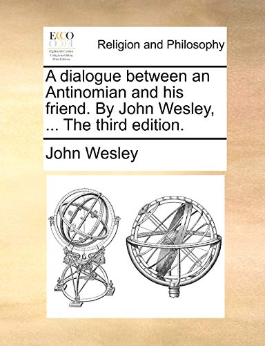 A dialogue between an Antinomian and his friend. By John Wesley, ... The third edition. (117108174X) by Wesley, John