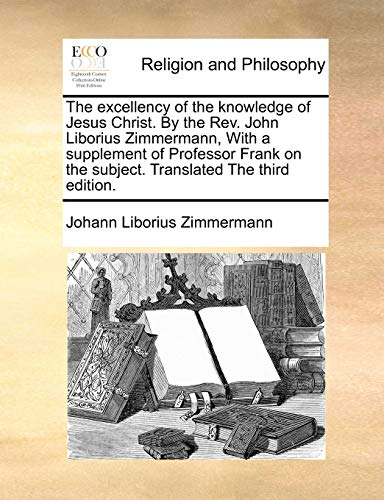 9781171090656: The excellency of the knowledge of Jesus Christ. By the Rev. John Liborius Zimmermann, With a supplement of Professor Frank on the subject. Translated The third edition.