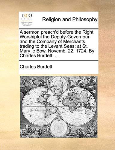 A Sermon Preach'd Before the Right Worshipful: Charles Burdett