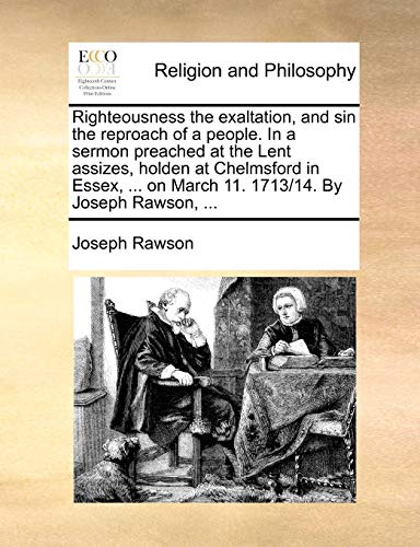9781171101239: Righteousness the exaltation, and sin the reproach of a people. In a sermon preached at the Lent assizes, holden at Chelmsford in Essex, ... on March 11. 1713/14. By Joseph Rawson, ...