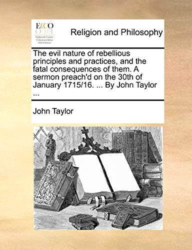 9781171101307: The evil nature of rebellious principles and practices, and the fatal consequences of them. A sermon preach'd on the 30th of January 1715/16. ... By John Taylor ...