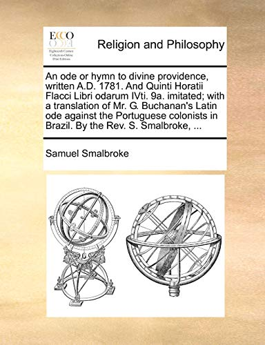 9781171103905: An ode or hymn to divine providence, written A.D. 1781. And Quinti Horatii Flacci Libri odarum IVti. 9a. imitated; with a translation of Mr. G. ... in Brazil. By the Rev. S. Smalbroke, ...