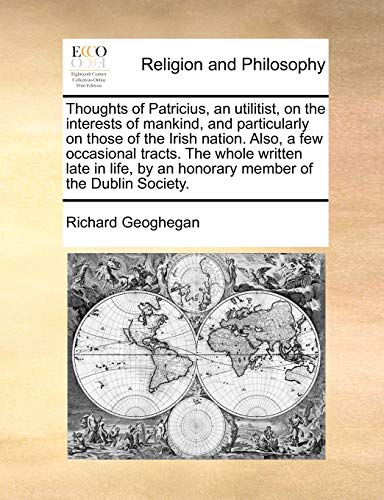 9781171104681: Thoughts of Patricius, an utilitist, on the interests of mankind, and particularly on those of the Irish nation. Also, a few occasional tracts. The ... by an honorary member of the Dublin Society.