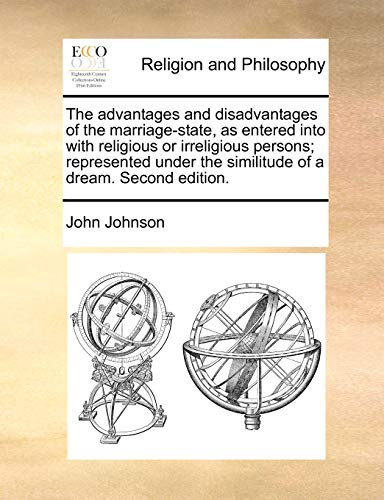 The advantages and disadvantages of the marriage-state, as entered into with religious or irreligious persons; represented under the similitude of a dream. Second edition. (1171108486) by John Johnson