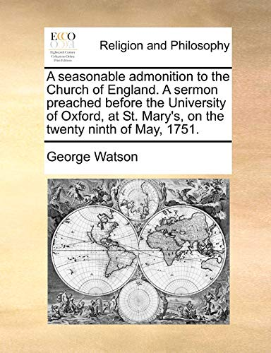 A seasonable admonition to the Church of England. A sermon preached before the University of Oxford, at St. Mary's, on the twenty ninth of May, 1751. (9781171110828) by George Watson