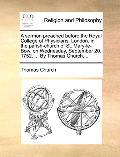 A sermon preached before the Royal College of Physicians, London, in the parish-church of St. Mary-le-Bow, on Wednesday, September 20, 1752. ... By Thomas Church, ... (9781171110842) by Thomas Church