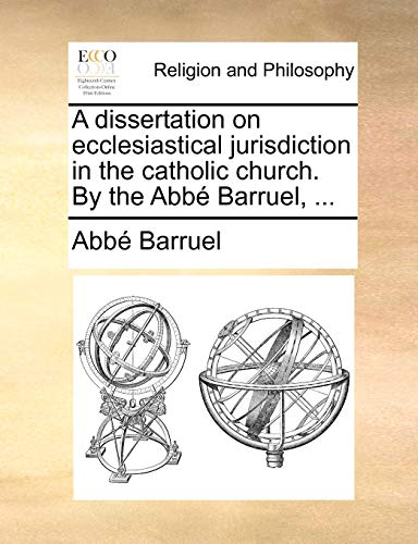 A dissertation on ecclesiastical jurisdiction in the catholic church. By the Abbé Barruel, ....