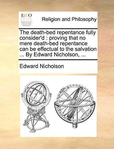 9781171126065: The death-bed repentance fully consider'd: proving that no mere death-bed repentance can be effectual to the salvation ... By Edward Nicholson, ...