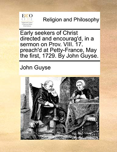 9781171129127: Early seekers of Christ directed and encourag'd, in a sermon on Prov. VIII. 17. preach'd at Petty-France, May the first, 1729. By John Guyse.