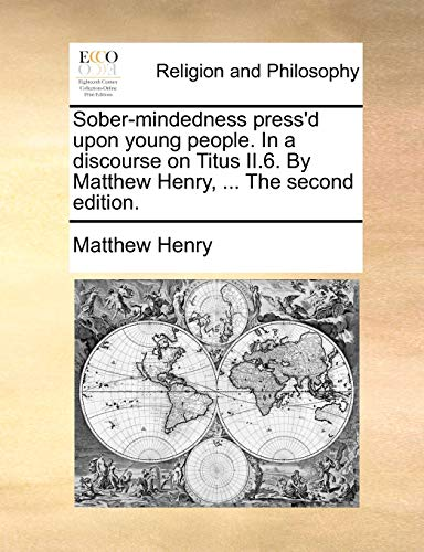 Sober-mindedness press'd upon young people. In a discourse on Titus II.6. By Matthew Henry, ... The second edition. (1171131291) by Henry, Matthew