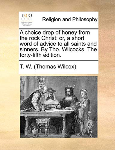 9781171133544: A choice drop of honey from the rock Christ: or, a short word of advice to all saints and sinners. By Tho. Wilcocks. The forty-fifth edition.