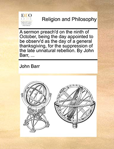 A sermon preach'd on the ninth of October, being the day appointed to be observ'd as the day of a general thanksgiving, for the suppression of the late unnatural rebellion. By John Barr, ... (9781171139300) by John Barr