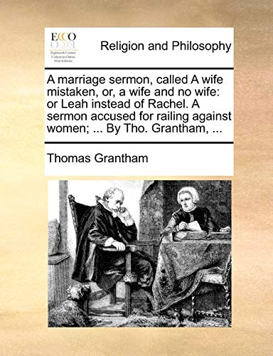 9781171156994: A marriage sermon, called A wife mistaken, or, a wife and no wife: or Leah instead of Rachel. A sermon accused for railing against women; ... By Tho. Grantham, ...