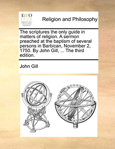 The scriptures the only guide in matters of religion. A sermon preached at the baptism of several persons in Barbican, November 2, 1750. By John Gill, ... The third edition. (1171159692) by John Gill