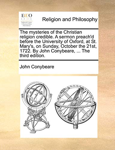 9781171159834: The mysteries of the Christian religion credible. A sermon preach'd before the University of Oxford, at St. Mary's, on Sunday, October the 21st, 1722. By John Conybeare, ... The third edition.