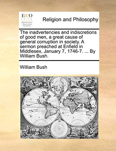 The inadvertencies and indiscretions of good men, a great cause of general corruption in society. A sermon preached at Enfield in Middlesex, January 7, 1746-7. ... By William Bush. (9781171160175) by William Bush