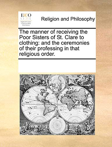 9781171165408: The manner of receiving the Poor Sisters of St. Clare to clothing: and the ceremonies of their professing in that religious order.