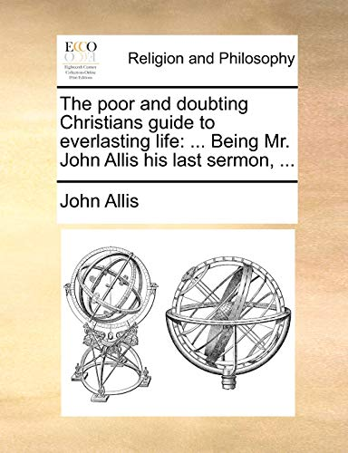 9781171166351: The poor and doubting Christians guide to everlasting life: ... Being Mr. John Allis his last sermon, ...