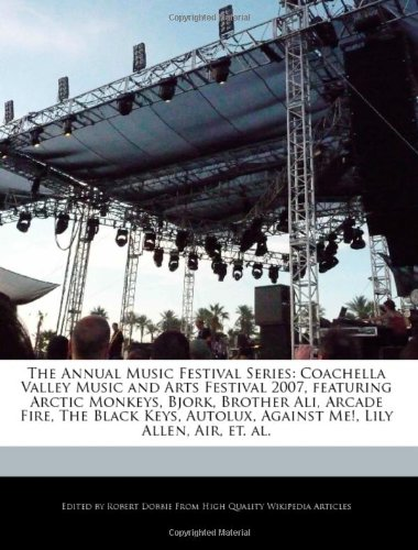9781171175803: The Annual Music Festival Series: Coachella Valley Music and Arts Festival 2007, Featuring Arctic Monkeys, Bjork, Brother Ali, Arcade Fire, the Black