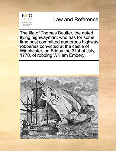 9781171184331: The life of Thomas Boulter, the noted flying highwayman: who has for some time past committed numerous highway robberies convicted at the castle of ... of July, 1778, of robbing William Embery
