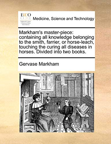 9781171185321: Markham's master-piece: containing all knowledge belonging to the smith, farrier, or horse-leach, touching the curing all diseases in horses. Divided into two books.