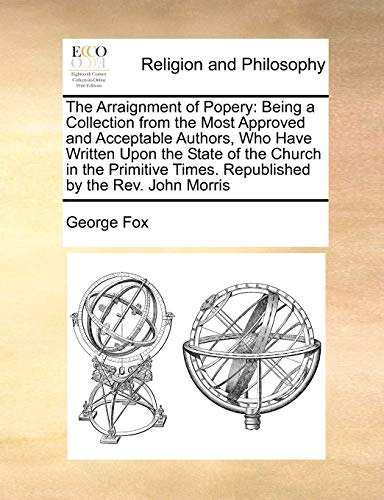 9781171189084: The Arraignment of Popery: Being a Collection from the Most Approved and Acceptable Authors, Who Have Written Upon the State of the Church in the Primitive Times. Republished by the Rev. John Morris
