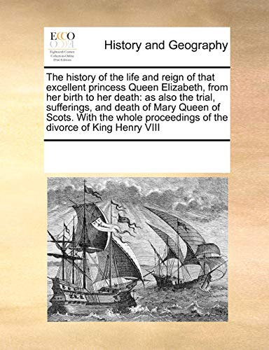 9781171192435: The history of the life and reign of that excellent princess Queen Elizabeth, from her birth to her death: as also the trial, sufferings, and death of ... proceedings of the divorce of King Henry VIII