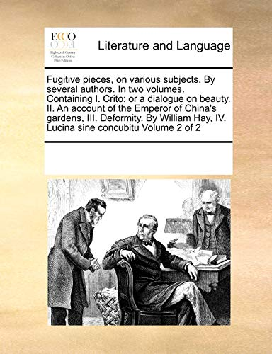 9781171197836: Fugitive pieces, on various subjects. By several authors. In two volumes. Containing I. Crito: or a dialogue on beauty. II. An account of the Emperor ... Hay, IV. Lucina sine concubitu Volume 2 of 2