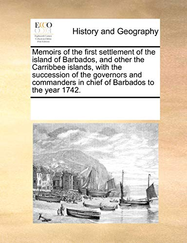 9781171203599: Memoirs of the first settlement of the island of Barbados, and other the Carribbee islands, with the succession of the governors and commanders in chief of Barbados to the year 1742.