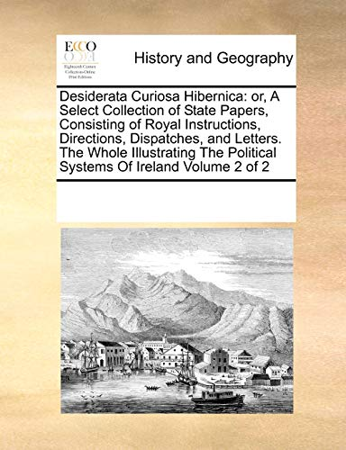 9781171205920: Desiderata Curiosa Hibernica: or, A Select Collection of State Papers, Consisting of Royal Instructions, Directions, Dispatches, and Letters. The ... Political Systems Of Ireland Volume 2 of 2