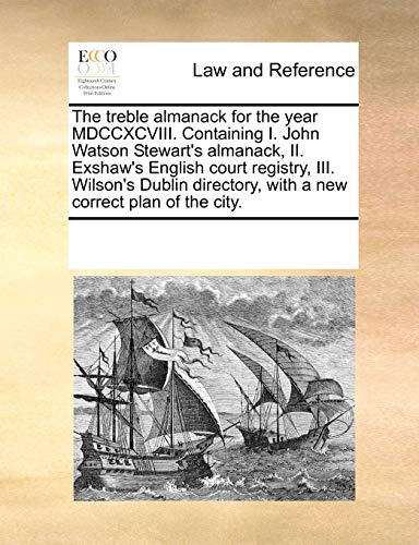 9781171208488: The Treble Almanack for the Year MDCCXCVIII. Containing I. John Watson Stewart's Almanack, II. Exshaw's English Court Registry, III. Wilson's Dublin Directory, with a New Correct Plan of the City.