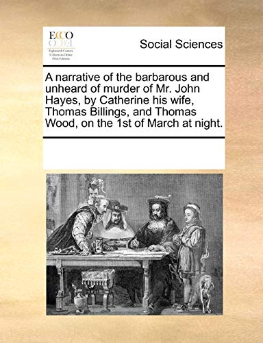 9781171211327: A narrative of the barbarous and unheard of murder of Mr. John Hayes, by Catherine his wife, Thomas Billings, and Thomas Wood, on the 1st of March at night.