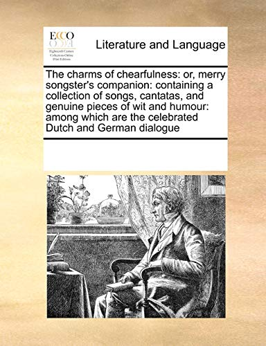 9781171212720: The charms of chearfulness: or, merry songster's companion: containing a collection of songs, cantatas, and genuine pieces of wit and humour: among which are the celebrated Dutch and German dialogue