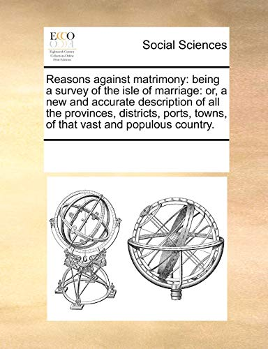 9781171212973: Reasons against matrimony: being a survey of the isle of marriage: or, a new and accurate description of all the provinces, districts, ports, towns, of that vast and populous country.