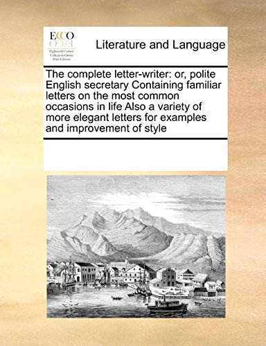 9781171216384: The complete letter-writer: or, polite English secretary Containing familiar letters on the most common occasions in life Also a variety of more elegant letters for examples and improvement of style