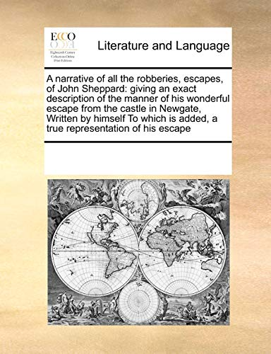 9781171219477: A Narrative of All the Robberies, Escapes, of John Sheppard: Giving an Exact Description of the Manner of His Wonderful Escape from the Castle in ... Is Added, a True Representation of His Escape