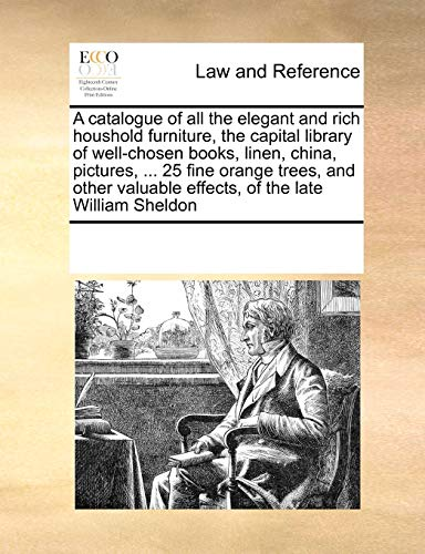 9781171223726: A catalogue of all the elegant and rich houshold furniture, the capital library of well-chosen books, linen, china, pictures, ... 25 fine orange ... valuable effects, of the late William Sheldon
