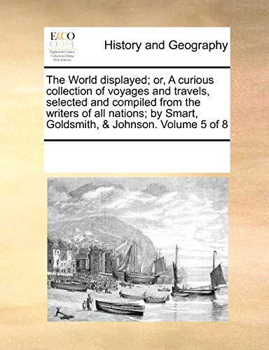 9781171225140: The World displayed; or, A curious collection of voyages and travels, selected and compiled from the writers of all nations; by Smart, Goldsmith, Johnson. Volume 5 of 8