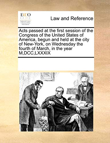 9781171225874: Acts passed at the first session of the Congress of the United States of America, begun and held at the city of New-York, on Wednesday the fourth of March, in the year M,DCC,LXXXIX