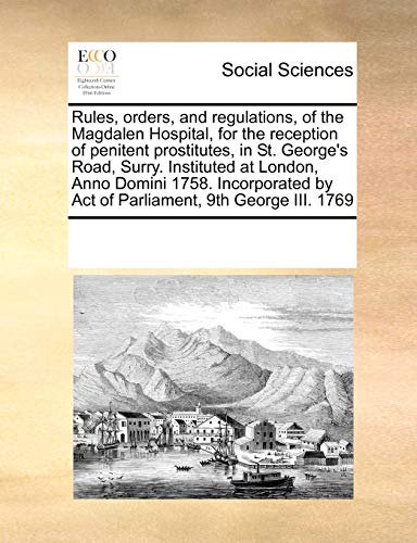 9781171230953: Rules, orders, and regulations, of the Magdalen Hospital, for the reception of penitent prostitutes, in St. George's Road, Surry. Instituted at ... by Act of Parliament, 9th George III. 1769