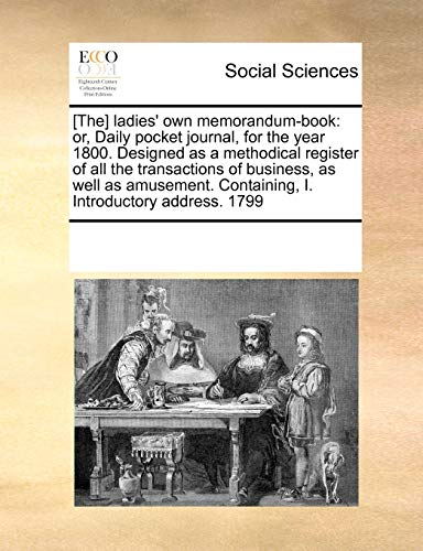 9781171231851: [The] ladies' own memorandum-book: or, Daily pocket journal, for the year 1800. Designed as a methodical register of all the transactions of business, ... Containing, I. Introductory address. 1799