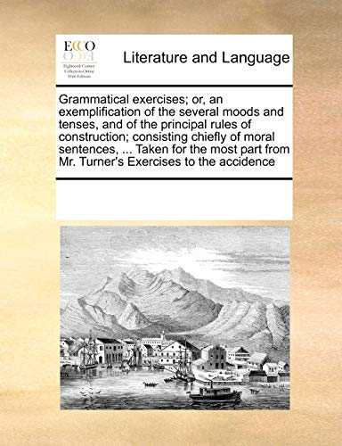 9781171234623: Grammatical exercises; or, an exemplification of the several moods and tenses, and of the principal rules of construction; consisting chiefly of moral ... from Mr. Turner's Exercises to the accidence