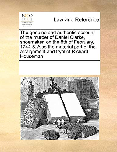 9781171239192: The genuine and authentic account of the murder of Daniel Clarke, shoemaker, on the 8th of February, 1744-5. Also the material part of the arraignment and tryal of Richard Houseman