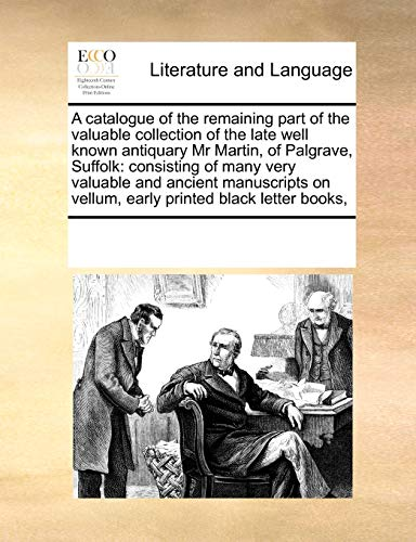 9781171241836: A catalogue of the remaining part of the valuable collection of the late well known antiquary Mr Martin, of Palgrave, Suffolk: consisting of many very ... on vellum, early printed black letter books,