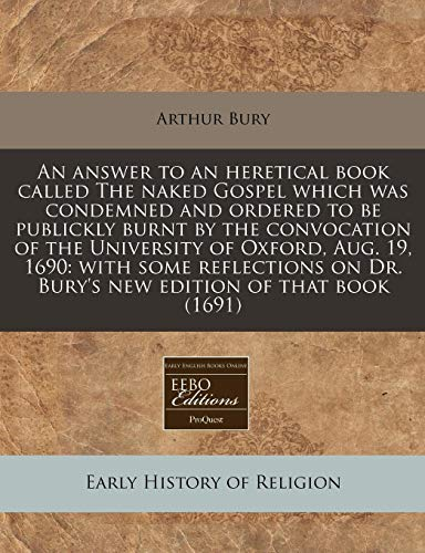 9781171248774: An answer to an heretical book called The naked Gospel which was condemned and ordered to be publickly burnt by the convocation of the University of ... on Dr. Bury's new edition of that book (1691)