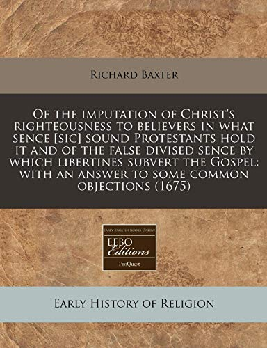 Of the imputation of Christ's righteousness to believers in what sence [sic] sound Protestants hold it and of the false divised sence by which ... an answer to some common objections (1675) (9781171249603) by Richard Baxter
